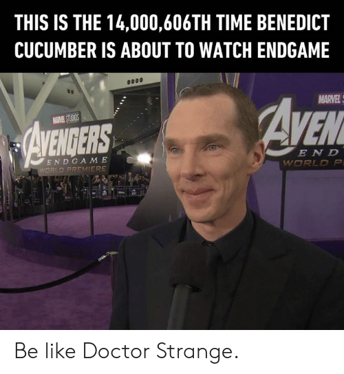 Be Like, Dank, and Doctor: THIS IS THE 14,000,606TH TIME BENEDICT  CUCUMBER IS ABOUT TO WATCH ENDGAME  MARVEL  EN D  END GA M E Be like Doctor Strange.