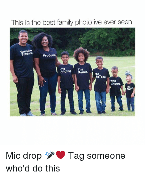 Family, Memes, and Best: This is the best family photo ive ever seen  Produce  Produc  The  originalRemix.  xThe  xTape  The  Encore.  ncoreC  Mic  Drof Mic drop 🎤❤️ Tag someone who'd do this