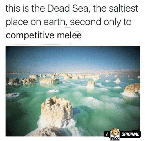 dead sea: this is the Dead Sea, the saltiest  place on earth, second only to  competitive melee  A  ORIGINAL  MELEE  HELL