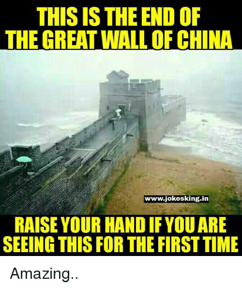 The End Of The Great Wall Of China: THIS IS THE END OF  THE GREAT WALL OF CHINA  www.jokesking.in  RAISE YOUR HAND IF YOUARE  SEEING THIS FOR THE FIRST TIME Amazing..