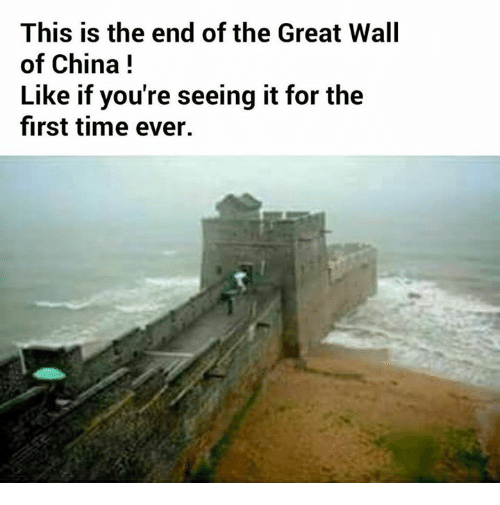 China, This Is the End, and Time: This is the end of the Great Wall  of China  Like if you're seeing it for the  first time ever.