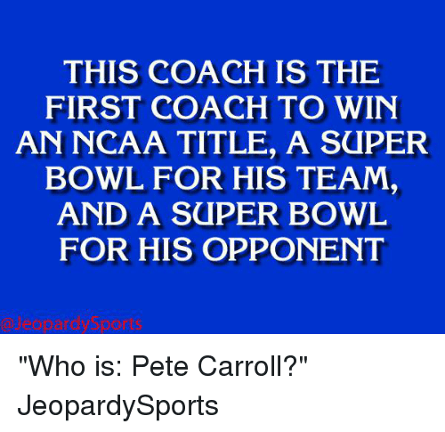 """Pete Carroll, Sports, and Super Bowl: THIS IS THE  FIRST COACH TO WIN  AN NCAA TITLE, A SaPER  BOWL FOR HIS TEAM,  AND A SUPER BOWL  FOR HIS OPPONENT """"Who is: Pete Carroll?"""" JeopardySports"""