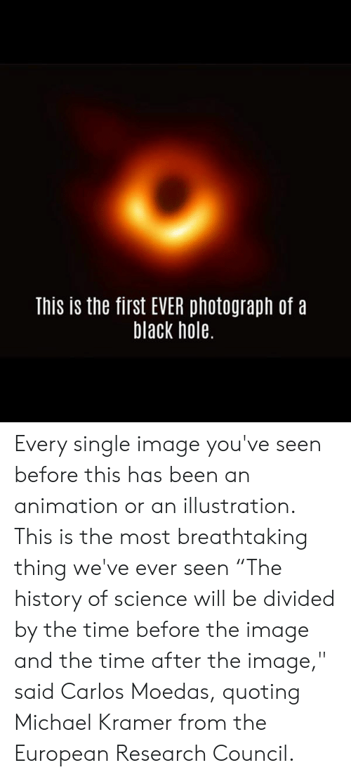 "Memes, Black, and History: This is the first EVER photograph of a  black hole. Every single image you've seen before this has been an animation or an illustration. This is the most breathtaking thing we've ever seen   ""The history of science will be divided by the time before the image and the time after the image,"" said Carlos Moedas, quoting Michael Kramer from the European Research Council."