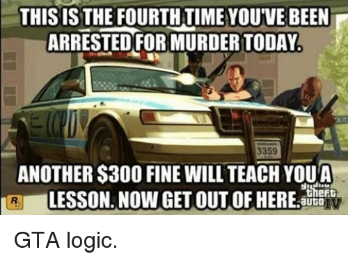 Logicalness: THIS IS THE FOURTHTIME YOU'VE BEEN  ARRESTED FORMURDERTODAY.  3359  ANOTHER $300 FINE WILL TEACH YOUA  LESSON. NOW GET theFt  auto GTA logic.