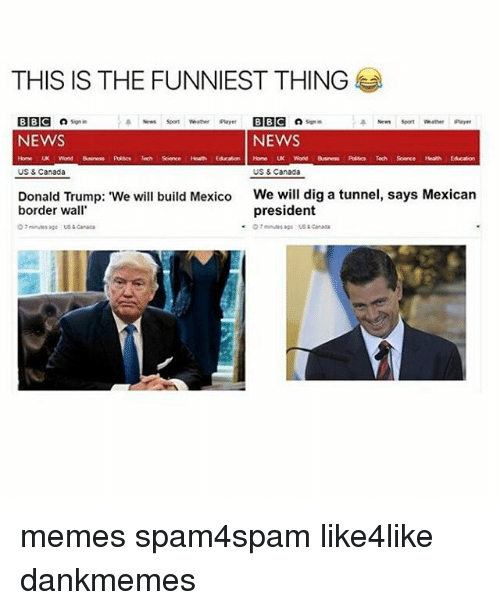 "Canada Meme: THIS IS THE FUNNIEST THING  BBC  son in  a News soon Whether player BBC Signin  NEWS  NEWS  Word  Tech Sorce  Home UK World Business Polsc Tech Science Health  US & Canada  US & Canada  Donald Trump: ""We will build Mexico  We will dig a tunnel, says Mexican  president  border wall  O minutes ago us Canada  ago Canada memes spam4spam like4like dankmemes"