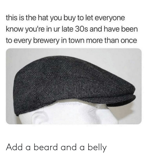 Beard, Been, and Add: this is the hat you buy to let everyone  know you're in ur late 30s and have been  to every brewery in town more than once  CoupyDumpling Add a beard and a belly