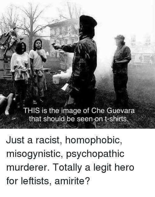 Misogynistic: THIS is the image of Che Guevara  that should be seen-on t-shirts  Just a racist, homophobic,  misogynistic, psychopathic  murderer. Totally a legit hero  for leftists, amirite?