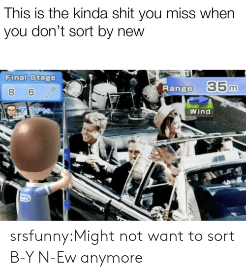 Shit, Tumblr, and Blog: This is the kinda shit you miss when  you don't sort by new  Final Stage  Range  35m  8 6  Wind srsfunny:Might not want to sort B-Y N-Ew anymore