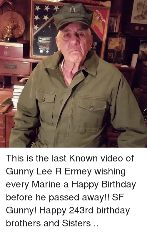 Birthday, Memes, and Happy Birthday: This is the last Known video of Gunny Lee R Ermey wishing every Marine a Happy Birthday before he passed away!! SF Gunny! Happy 243rd birthday brothers and Sisters ..