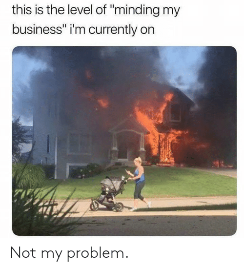"""Dank, Business, and 🤖: this is the level of """"minding my  business"""" i'm currently on Not my problem."""