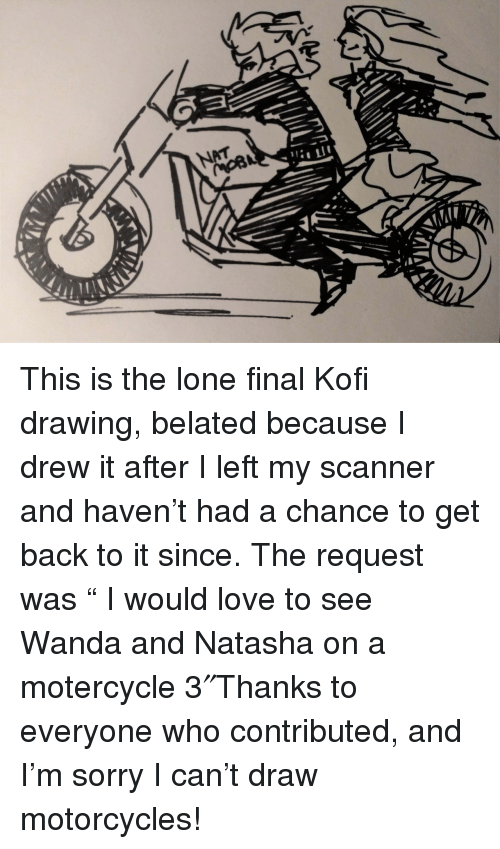 "Love, Sorry, and Back: This is the lone final Kofi drawing, belated because I drew it after I left my scanner and haven't had a chance to get back to it since. The request was ""  I would love to see Wanda and Natasha on a motercycle 3″Thanks to everyone who contributed, and I'm sorry I can't draw motorcycles!"