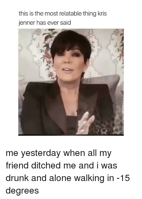 Kris Jenner: this is the most relatable thing kris  jenner has ever said me yesterday when all my friend ditched me and i was drunk and alone walking in -15 degrees