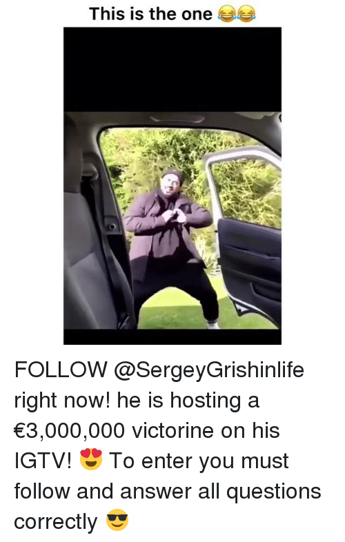 Funny, Answer, and Hosting: This is the one FOLLOW @SergeyGrishinlife right now! he is hosting a €3,000,000 victorine on his IGTV! 😍 To enter you must follow and answer all questions correctly 😎