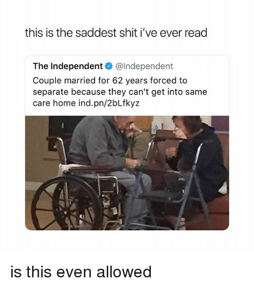 Shit, Home, and Girl Memes: this is the saddest shit i've ever read  The Independent @lndependent  Couple married for 62 years forced to  separate because they can't get into same  care home ind.pn/2bLfkyz is this even allowed