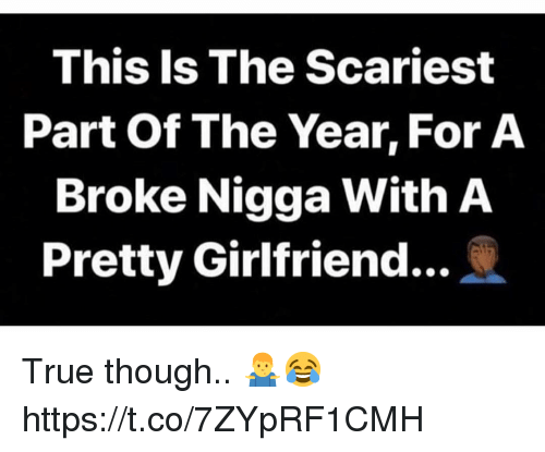 True, Girlfriend, and For: This Is The Scariest  Part Of The Year, For A  Broke Nigga With A  Pretty Girlfriend.. True though.. 🤷‍♂️😂 https://t.co/7ZYpRF1CMH