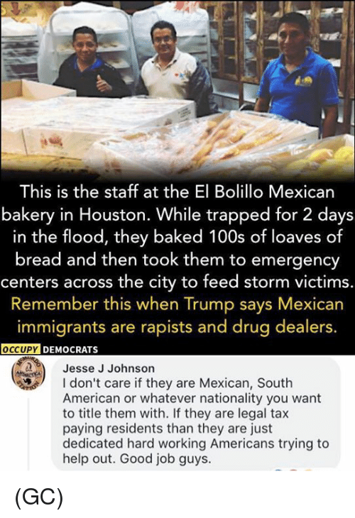 Orly: This is the staff at the El Bolillo Mexican  bakery in Houston. While trapped for 2 days  in the flood, they baked 100s of loaves of  bread and then took them to emergency  centers across the city to feed storm victims.  Remember this when Trump says Mexican  immigrants are rapists and drug dealers.  OCCUPY  DEMOCRATS  Jesse J Johnson  don't care if they are Mexican, South  American or whatever nationality you want  to title them with. If they are legal tax  paying residents than they are just  dedicated hard working Americans trying to  help out. Good job guys. (GC)