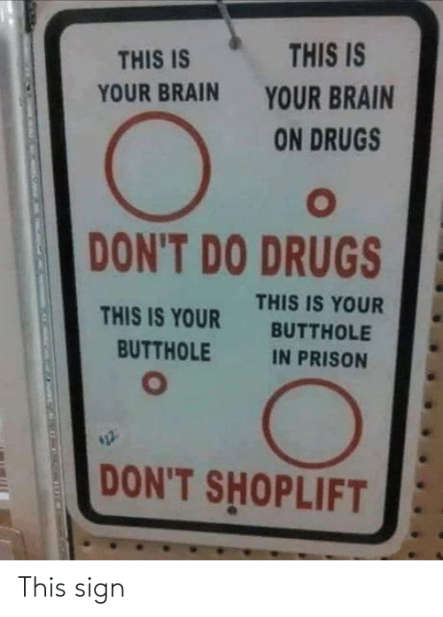 Drugs: THIS IS  THIS IS  YOUR BRAIN  YOUR BRAIN  ON DRUGS  DON'T DO DRUGS  THIS IS YOUR  THIS IS YOUR  BUTTHOLE  BUTTHOLE  IN PRISON  DON'T SHOPLIFT This sign