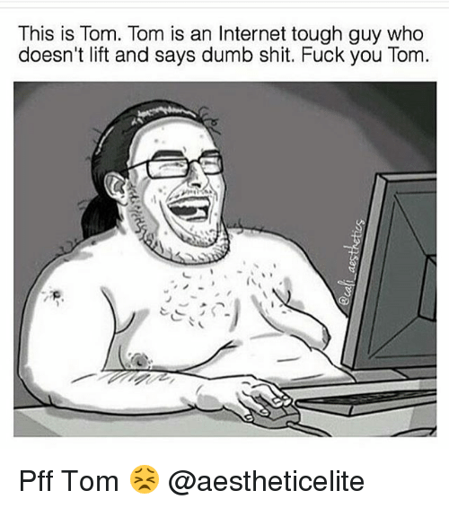 Shit Fucking: This is Tom. Tom is an Internet tough guy who  doesn't lift and says dumb shit. Fuck you Tom. Pff Tom 😣 @aestheticelite