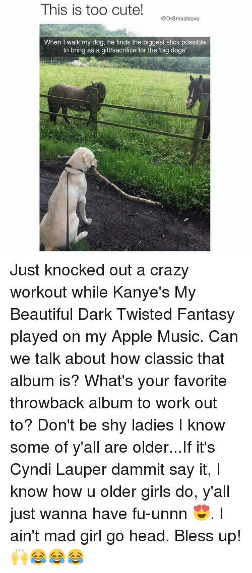 fantasi: This is too cute!  @Drsmashlove  When I walk my dog, he finds the biggest stick possible  to bring as a gift/sacrifice for the big dogs' Just knocked out a crazy workout while Kanye's My Beautiful Dark Twisted Fantasy played on my Apple Music. Can we talk about how classic that album is? What's your favorite throwback album to work out to? Don't be shy ladies I know some of y'all are older...If it's Cyndi Lauper dammit say it, I know how u older girls do, y'all just wanna have fu-unnn 😍. I ain't mad girl go head. Bless up! 🙌😂😂😂