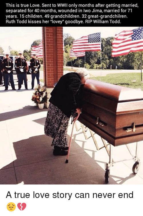 """Children, Love, and Memes: This is true Love. Sent to WWII only months after getting married,  separated for 40 months, wounded in Iwo Jima, married for 71  years. 15 children. 49 grandchildren. 32 great-grandchilren.  Ruth Todd kisses her """"lovey"""" goodbye. RIP William Todd. A true love story can never end 😔💔"""