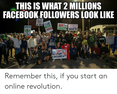 Facebook, Alien, and Revolution: THIS IS WHAT 2 MILLIONS  FACEBOOK FOLLOWERS LOOK LIKE  OR PREY CLAP  ALIEN  CHEEKS  LocKEp UP  BAIR THAT  AdcIEN BES BULLE TS!  hatr  REAS  WARNING  SAVEET  FROMTHE  GOVERNMENT Remember this, if you start an online revolution.