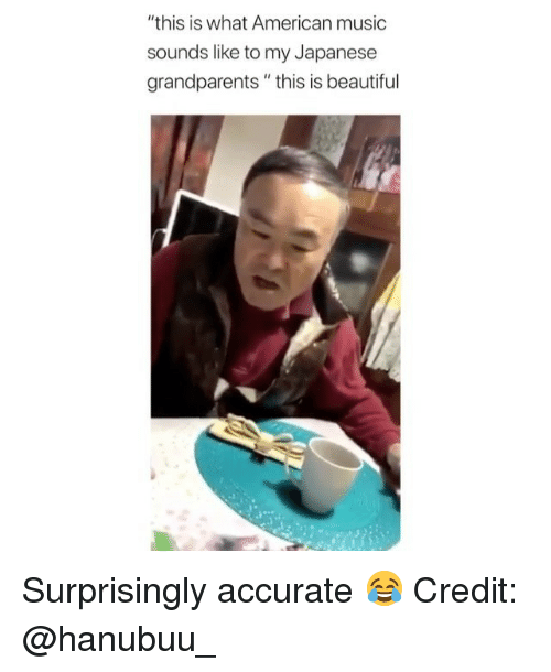 "Beautiful, Memes, and Music: ""this is what American music  sounds like to my Japanese  grandparents"" this is beautiful Surprisingly accurate 😂 Credit: @hanubuu_"