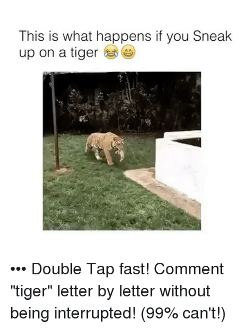 "Memes, Tiger, and 🤖: This is what happens if you Sneak  up on a tiger ••• Double Tap fast! Comment ""tiger"" letter by letter without being interrupted! (99% can't!)"
