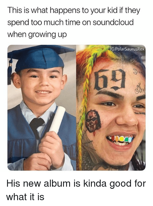 Growing Up, Memes, and SoundCloud: This is what happens to your kid if they  spend too much time on soundcloud  when growing up  G:PolarSaurusRex  69 His new album is kinda good for what it is