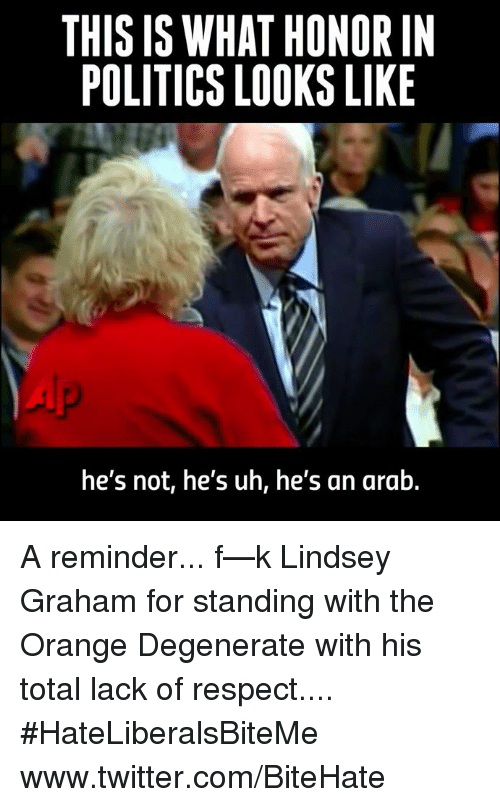 Politics, Respect, and Twitter: THIS IS WHAT HONOR IN  POLITICS LOOKS LIKE  he's not, he's uh, he's an arab. A reminder... f—k Lindsey Graham for standing with the Orange Degenerate with his total lack of respect....  #HateLiberalsBiteMe  www.twitter.com/BiteHate