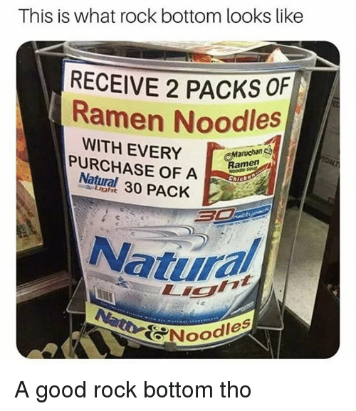 Ramen, Good, and Dank Memes: This is what rock bottom looks like  RECEIVE 2 PACKS OF  Ramen Noodles  WITH EVERY  PURCHASE OF A  Natural 30 PACK  Maruchan  enm  Light  Natur  し.ig  OPNoO  Oodles A good rock bottom tho