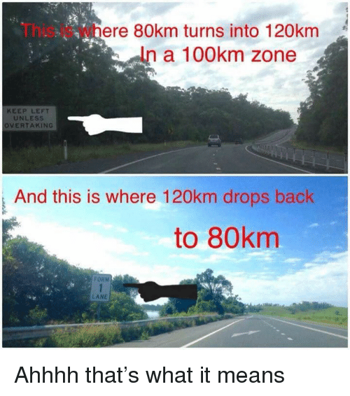Memes, Back, and 🤖: This is where 80km turns into 120km  a 100km zone  KEEP LEFT  UNLESS  OVERTAKING  And this is where 120km drops back  to 80km  De  FOR  LANE Ahhhh that's what it means