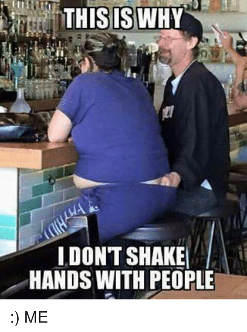 Dank, 🤖, and Shaking Hands: THIS IS WHY  I DON'T SHAKE  HANDS WITH PEOPLE :) ME