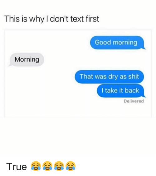 Funny, Shit, and True: This is why I don't text first  Good morning  Morning  That was dry as shit  I take it back  Delivered True 😂😂😂😂