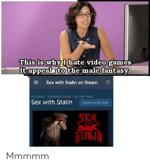 stalin: This is why I hate video games  It appeal to the male fantasy  C  ESex with Stalin on Steam  All Games  Simullation Games > Sex with Stallin  Sex with Stalin  Community Hub  SEH  with Mmmmm