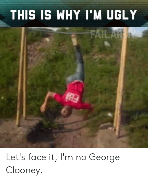 Memes, Ugly, and George Clooney: THIS IS WHY I'M UGLY Let's face it, I'm no George Clooney.