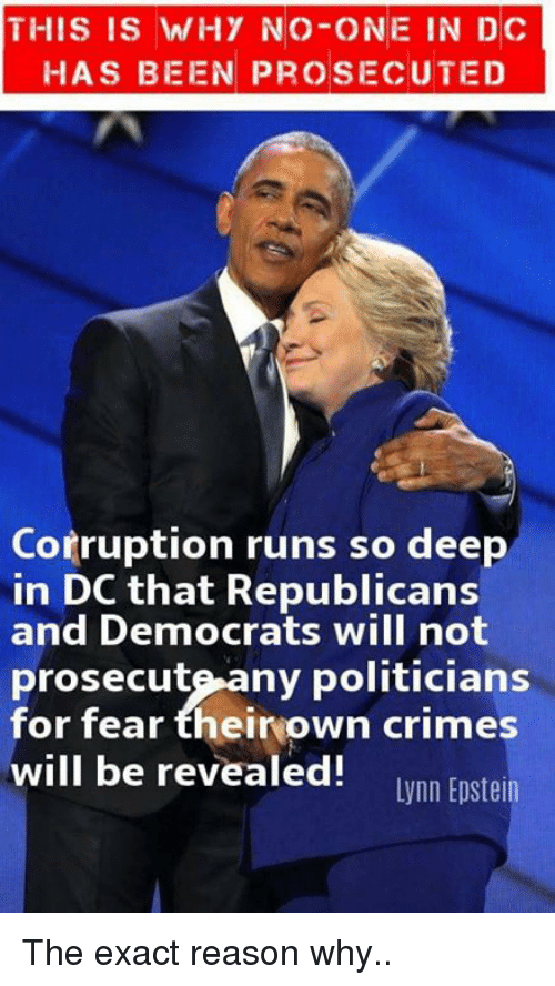 Memes, Corruption, and Fear: THIS IS WHY NO-ONE IN DC  HAS BEEN PROSECUTED  Corruption runs so deep  in DC that Republicans  and Democrats will not  prosecute-any politicians  for fear theirown crimes  will be revealed! wnn Eoste The exact reason why..