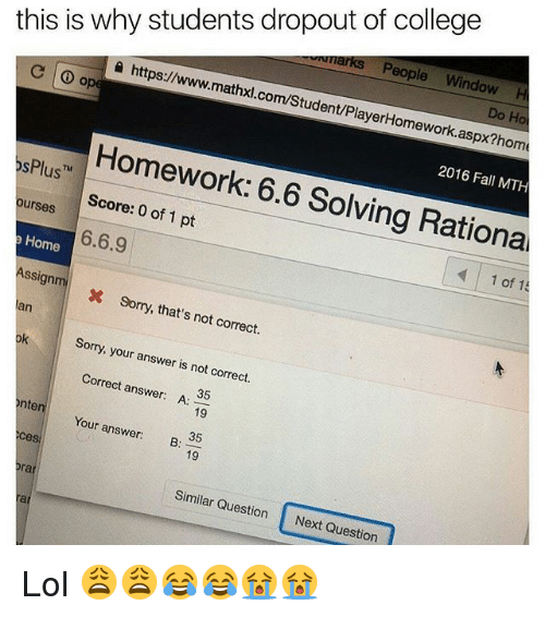 Memes, 🤖, and Answers: this is why students dropout of college  a marks eople  Window  H  https://www.  mathxl.com/Student/PlayerHomework  Do Ho  Homework: aspx?homa  6.6 2016 Fall MTH  6.6.9  1 pt  Solving Rational  of Plus  ourses  Home  Assign m  1 of 15  x sorry, that's not correct.  Sorry, your answer is not correct.  Correct answer  A:  35  nte  Your Ces  answer:  B:  19  19  Similar Question  Next Question Lol 😩😩😂😂😭😭