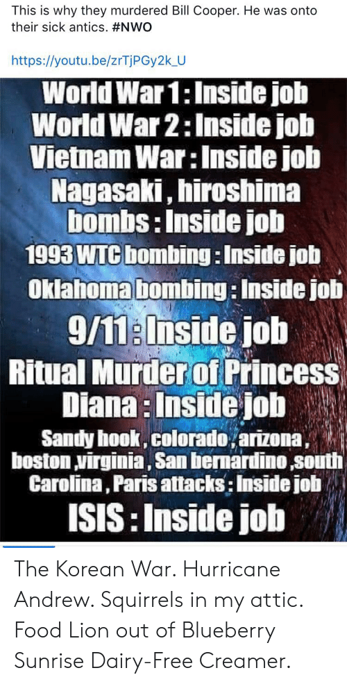 9/11, Food, and Isis: This is why they murdered Bill Cooper. He was onto  their sick antics. #NWO  https://youtu.be/zrTjPGy2k_U  World War 1:Inside job  World War 2: Inside job  Vietnam War: Inside job  Nagasaki, hiroshima  bombs: Inside job  1993 WTC bombing: Inside job  Oklahoma bombing: Inside job  9/11:Inside job  Ritual Murder of Princess  Diana: Inside job  Sandy hook, colorado,arizona,  boston virginia, San bernardino south  Carolina, Paris attacks: Inside job  ISIS: Inside job The Korean War. Hurricane Andrew. Squirrels in my attic. Food Lion out of Blueberry Sunrise Dairy-Free Creamer.
