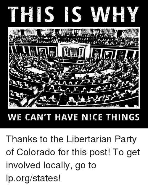 Libertarians: THIS IS WHY  WE CAN'T HAVE NICE THINGS Thanks to the Libertarian Party of Colorado for this post! To get involved locally, go to lp.org/states!