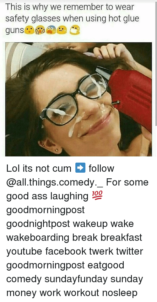 Ass, Cum, and Facebook: This is why we remember to wear  safety glasses when using hot glue Lol its not cum ➡ follow @all.things.comedy._ For some good ass laughing 💯 goodmorningpost goodnightpost wakeup wake wakeboarding break breakfast youtube facebook twerk twitter goodmorningpost eatgood comedy sundayfunday sunday money work workout nosleep