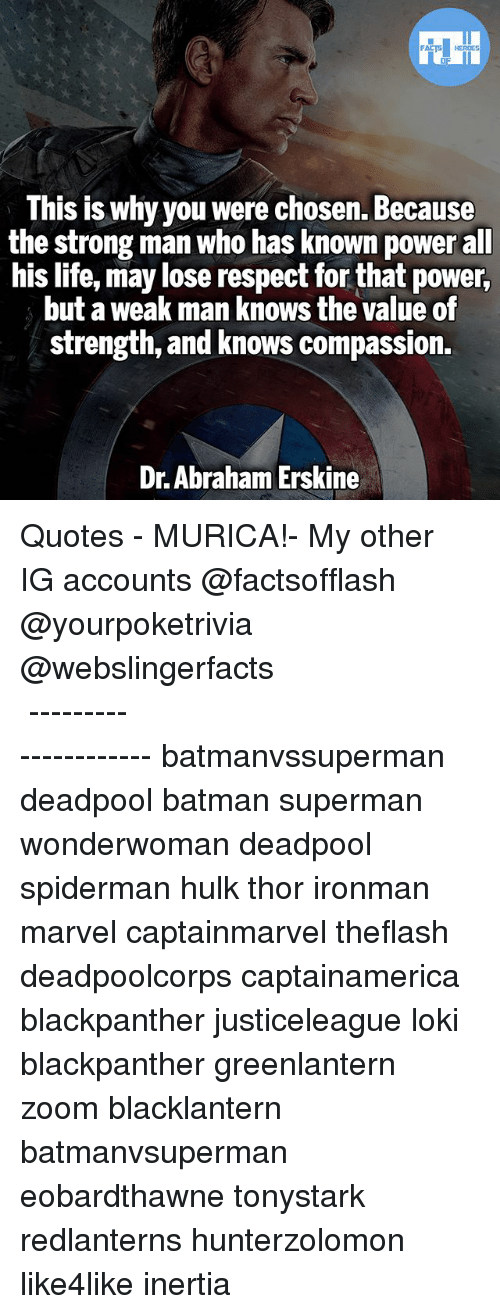 Batman, Life, and Memes: This is why you were chosen. Because  the strong man who has known power all  his life, may lose respect for that power,  but a weak man knows the value of  strength, and knows compassion  Dr. Abraham Erskine ▲Quotes▲ - MURICA!- My other IG accounts @factsofflash @yourpoketrivia @webslingerfacts ⠀⠀⠀⠀⠀⠀⠀⠀⠀⠀⠀⠀⠀⠀⠀⠀⠀⠀⠀⠀⠀⠀⠀⠀⠀⠀⠀⠀⠀⠀⠀⠀⠀⠀⠀⠀ ⠀⠀--------------------- batmanvssuperman deadpool batman superman wonderwoman deadpool spiderman hulk thor ironman marvel captainmarvel theflash deadpoolcorps captainamerica blackpanther justiceleague loki blackpanther greenlantern zoom blacklantern batmanvsuperman eobardthawne tonystark redlanterns hunterzolomon like4like inertia
