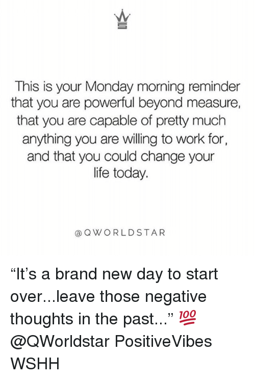 """Life, Memes, and Wshh: This is your Monday morning reminder  that you are powerful beyond measure,  that you are capable of pretty much  anything you are vwilling to work for,  and that you could change your  life today.  @QWORLDSTAR """"It's a brand new day to start over...leave those negative thoughts in the past..."""" 💯 @QWorldstar PositiveVibes WSHH"""