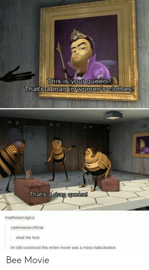 Bee Movie, Clothes, and Queen: This is your queen?  That's a man in women's clothes!  That's a drag queen!  madhukamagica  carlwheezerofficial:  what the fuck  Im still convinced this entire movie was a mass hallucination Bee Movie