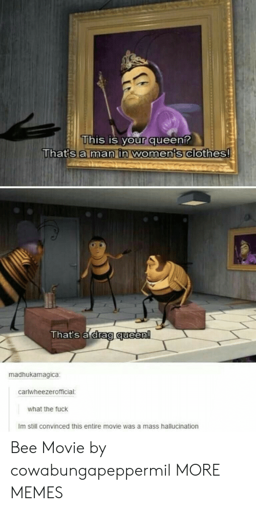 Bee Movie, Clothes, and Dank: This is your queen?  That's a man in women's clothes!  That's a drag queen!  madhukamagica  carlwheezerofficial:  what the fuck  Im still convinced this entire movie was a mass hallucination Bee Movie by cowabungapeppermil MORE MEMES