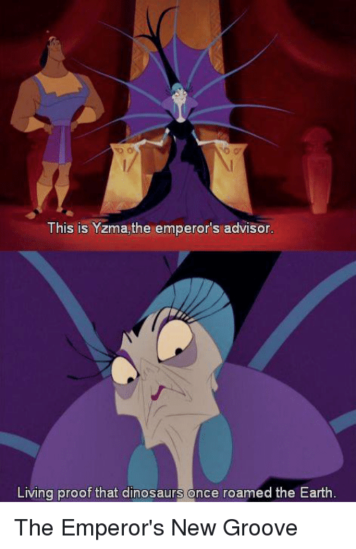 Dinosaur, Emperor's New Groove, and Memes: This is Yzma,the emperor's advisor  Living proof that dinosaurs once roamed the Earth The Emperor's New Groove