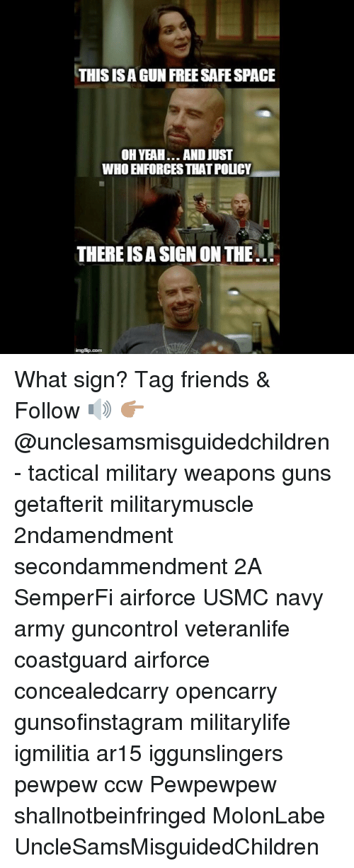 Friends, Guns, and Memes: THIS ISA GUN FREE SAFE SPACE  OH YEAH... AND JUST  WHO ENFORCES THAT POLICY  THERE IS A SIGN ON THE.L What sign? Tag friends & Follow 🔊 👉🏽 @unclesamsmisguidedchildren - tactical military weapons guns getafterit militarymuscle 2ndamendment secondammendment 2A SemperFi airforce USMC navy army guncontrol veteranlife coastguard airforce concealedcarry opencarry gunsofinstagram militarylife igmilitia ar15 iggunslingers pewpew ccw Pewpewpew shallnotbeinfringed MolonLabe UncleSamsMisguidedChildren