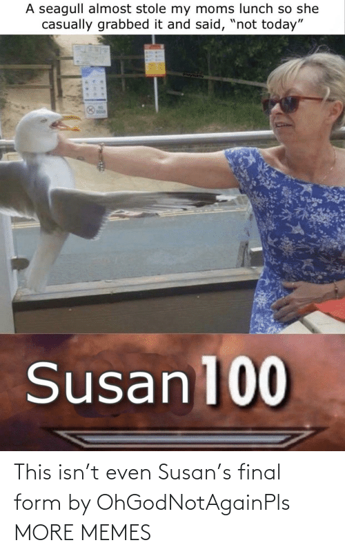 Form: This isn't even Susan's final form by OhGodNotAgainPls MORE MEMES