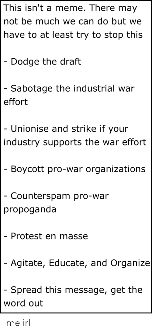 Organizations: This isn't a meme. There may  not be much we can do but we  have to at least try to stop this  - Dodge the draft  - Sabotage the industrial war  effort  - Unionise and strike if your  industry supports the war effort  - Boycott pro-war organizations  - Counterspam pro-war  propoganda  Protest en masse  Agitate, Educate, and Organize  - Spread this message, get the  word out me irl