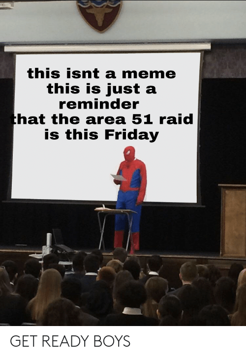 Friday, Meme, and Boys: this isnt a meme  this is just a  reminder  that the area 51 raid  is this Friday GET READY BOYS