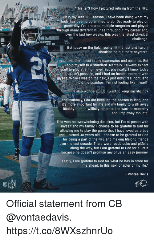 "Family, Friends, and God: ""This isn't how I pictured retiring from the NFL  But in my 10th NFL season, I have been doing what my  body has been programmed to do: Get ready to play on  game day. I've endured multiple surgeries and played  through many different injuries throughout my career and  over the last few weeks, this was the latest physical  challenge  9  HORNS  WAS  PHI  PTS  But today on the field, reality hit me fast and hard: I  shouldn't be out there anymore.  meant no disrespect to my teammates and coaches. But  l hold myself to a standard. Mentally, I always expect  myself to play at a high level. But physically, I know today  that isn't possible, and I had an honest moment with  myself. While 1 was on the field, I just didn't feel right, and  l told the coaches, I'm not feeling like myself  l also wondered: Do I want to keep sacrificing?  And truthfully, I do not because the season is long, and  it's more important for me and my family to walk away  healthy than to willfully embrace the warrior mentality  and limp away too late.  This was an overwhelming decision, but I'm at peace with  myself and my family. I choose to be grateful to God for  allowing me to play the game that I have loved as a boy  until I turned 30 years old. I choose to be grateful to God  for being a part of the NFL and making lifelong friends  over the last decade. There were roadblocks and pitfalls  along the way, but I am grateful to God for all of it  because he doesn't promise any of us an easy journey.  Lastly, I am grateful to God for what he has in store for  me ahead, in this next chapter of my life.""  - Vontae Davis  NFL Official statement from CB @vontaedavis. https://t.co/8WXszhnrUo"